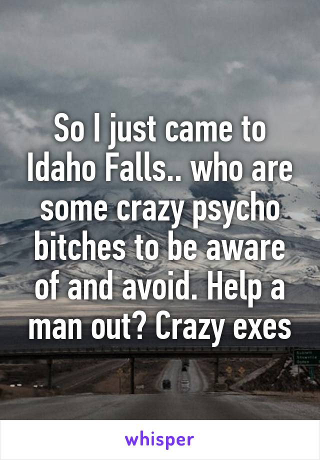 So I just came to Idaho Falls.. who are some crazy psycho bitches to be aware of and avoid. Help a man out? Crazy exes