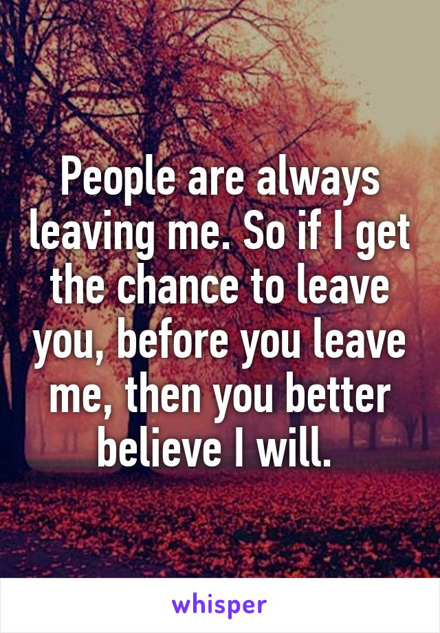 People are always leaving me. So if I get the chance to leave you, before you leave me, then you better believe I will.