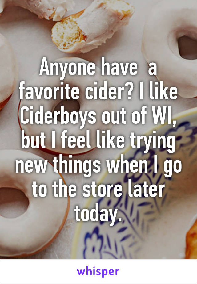 Anyone have  a favorite cider? I like Ciderboys out of WI, but I feel like trying new things when I go to the store later today.