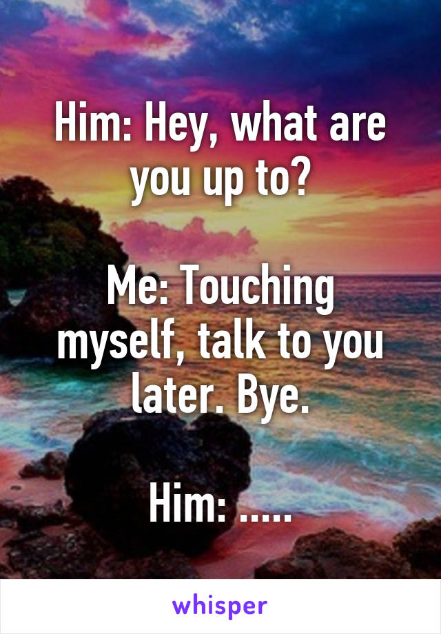 Him: Hey, what are you up to?  Me: Touching myself, talk to you later. Bye.  Him: .....