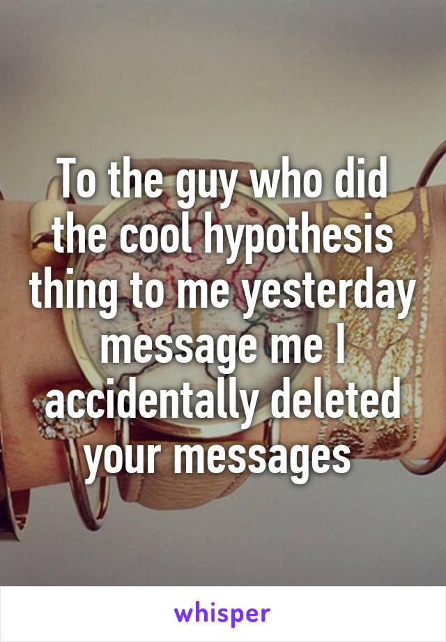 To the guy who did the cool hypothesis thing to me yesterday message me I accidentally deleted your messages