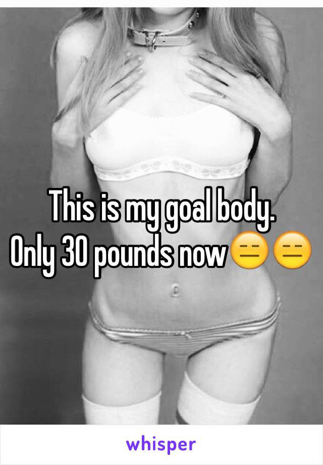 This is my goal body.  Only 30 pounds now😑😑
