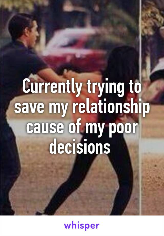 Currently trying to save my relationship cause of my poor decisions
