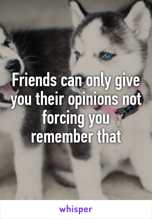 Friends can only give you their opinions not forcing you remember that