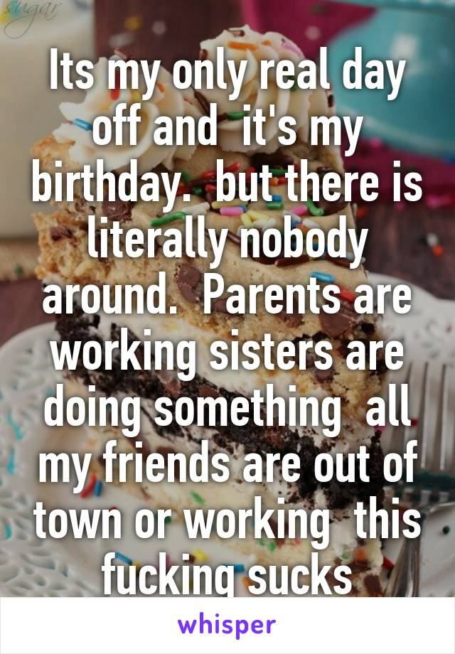 Its my only real day off and  it's my birthday.  but there is literally nobody around.  Parents are working sisters are doing something  all my friends are out of town or working  this fucking sucks