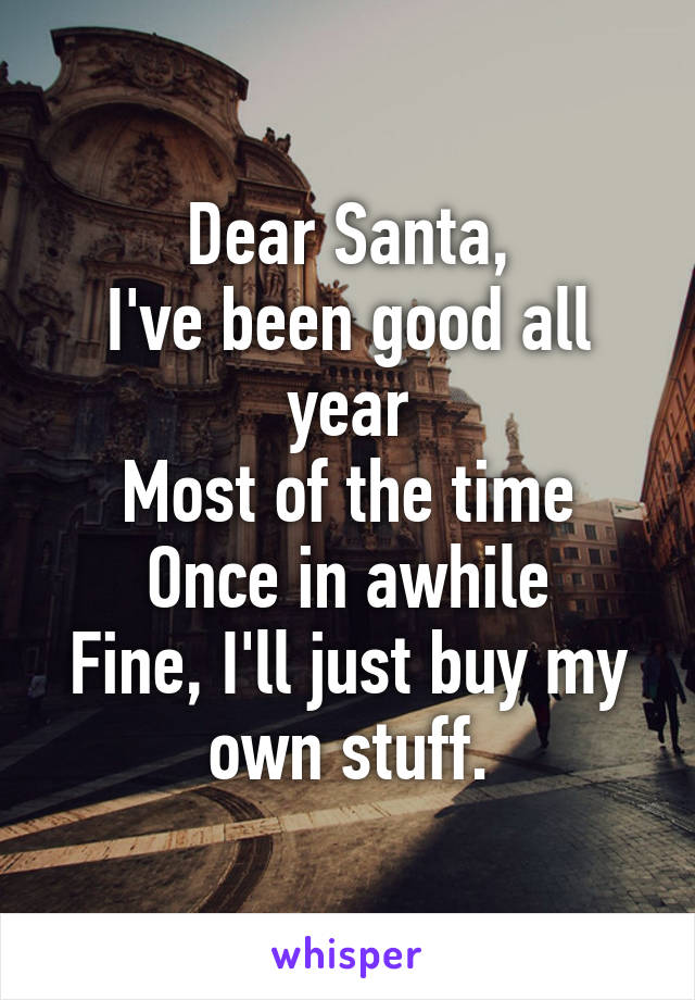 Dear Santa, I've been good all year Most of the time Once in awhile Fine, I'll just buy my own stuff.
