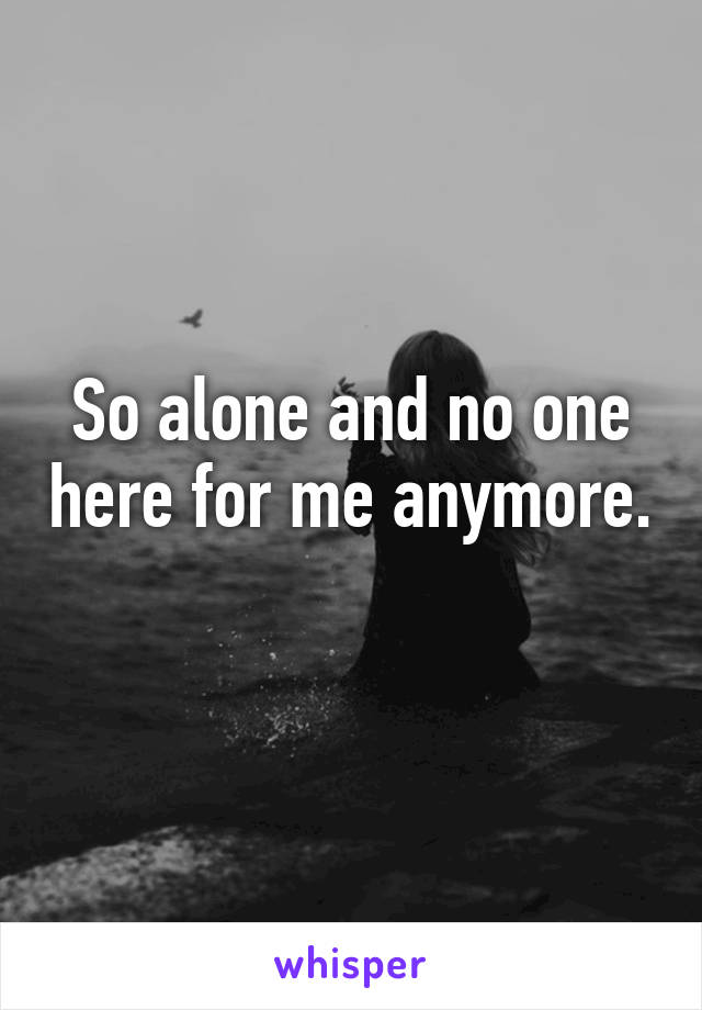 So alone and no one here for me anymore.