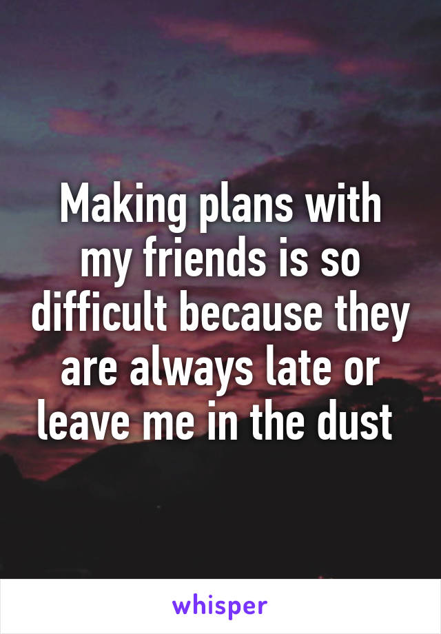 Making plans with my friends is so difficult because they are always late or leave me in the dust