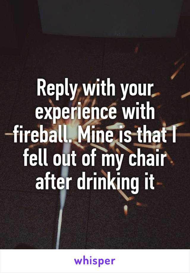 Reply with your experience with fireball. Mine is that I fell out of my chair after drinking it