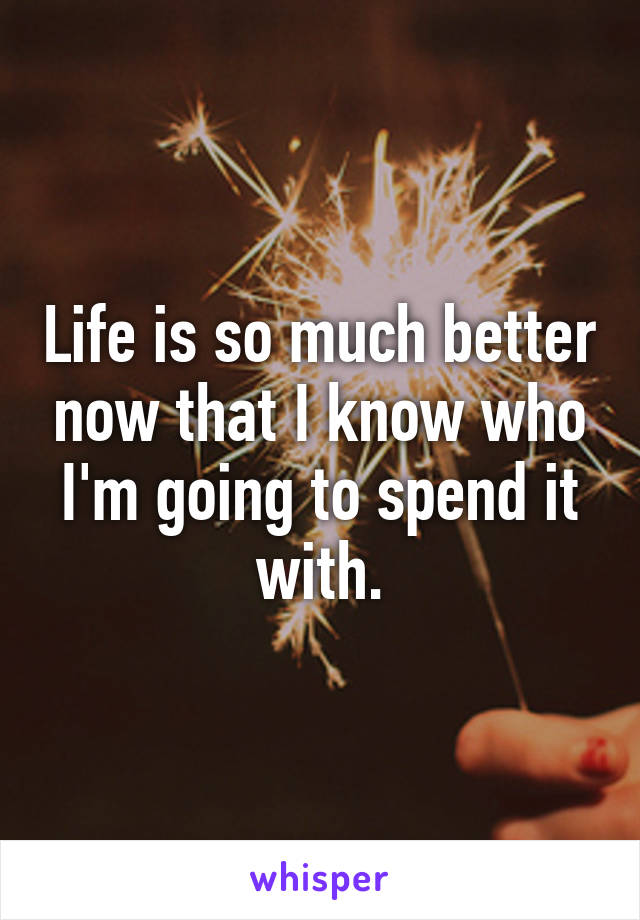 Life is so much better now that I know who I'm going to spend it with.