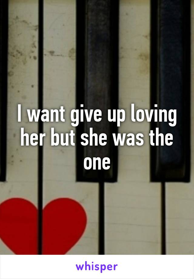 I want give up loving her but she was the one