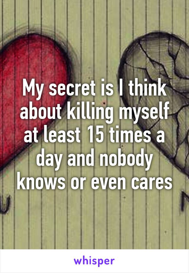 My secret is I think about killing myself at least 15 times a day and nobody knows or even cares