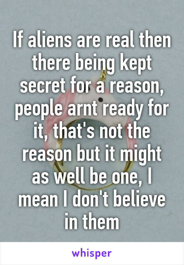 If aliens are real then there being kept secret for a reason, people arnt ready for it, that's not the reason but it might as well be one, I mean I don't believe in them