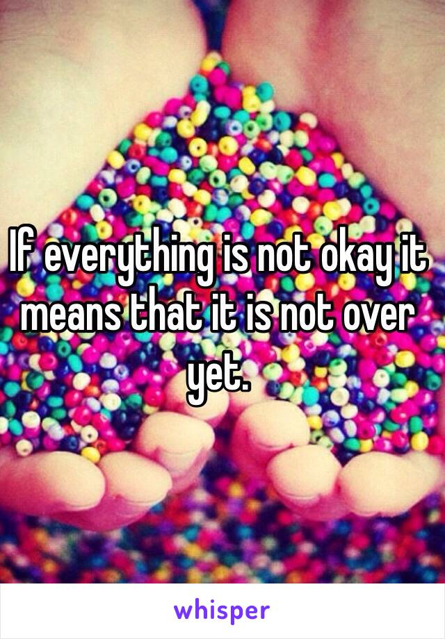 If everything is not okay it means that it is not over yet.