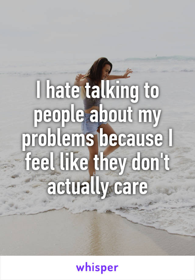 I hate talking to people about my problems because I feel like they don't actually care