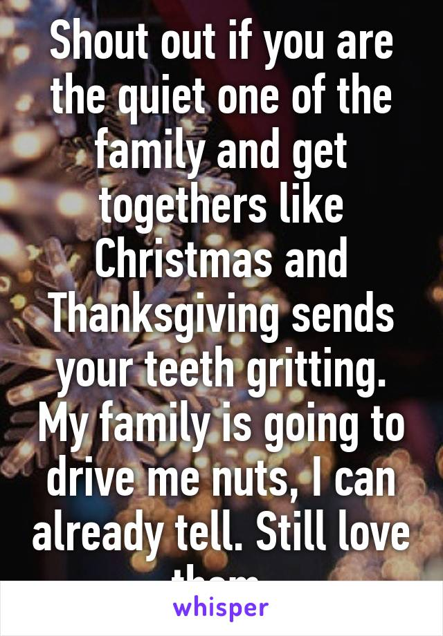 Shout out if you are the quiet one of the family and get togethers like Christmas and Thanksgiving sends your teeth gritting. My family is going to drive me nuts, I can already tell. Still love them.