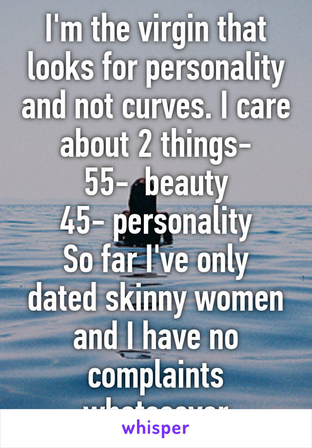 I'm the virgin that looks for personality and not curves. I care about 2 things- 55-  beauty 45- personality So far I've only dated skinny women and I have no complaints whatsoever