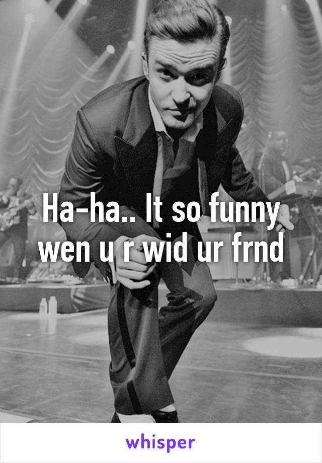 Ha-ha.. It so funny wen u r wid ur frnd