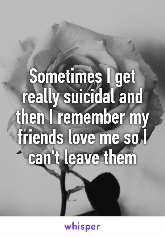 Sometimes I get really suicidal and then I remember my friends love me so I can't leave them