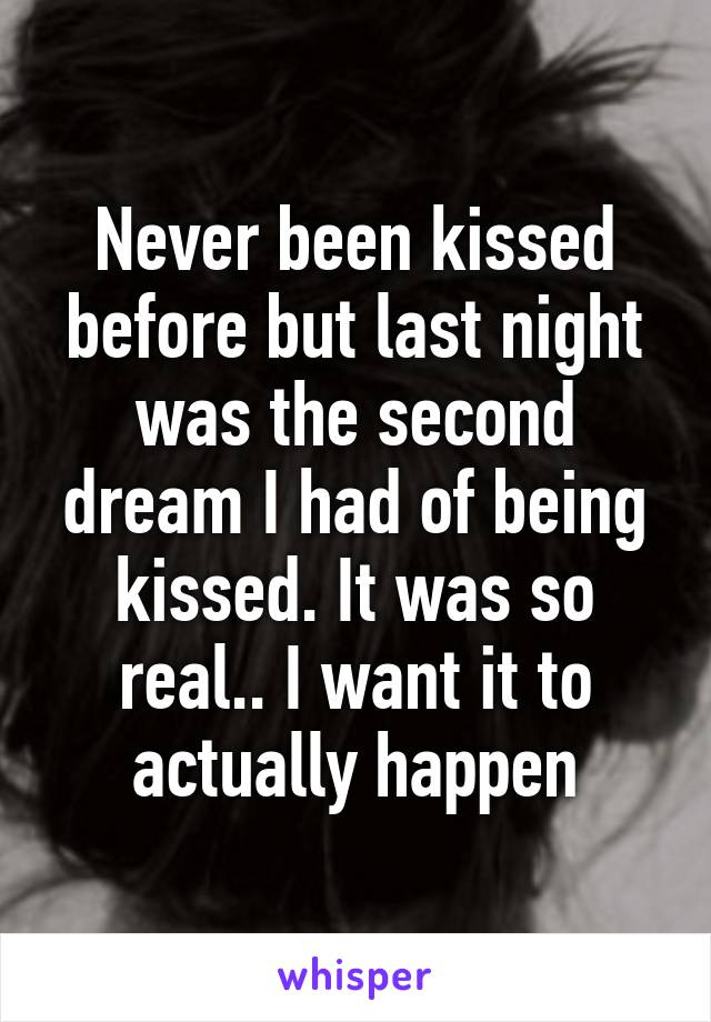 Never been kissed before but last night was the second dream I had of being kissed. It was so real.. I want it to actually happen