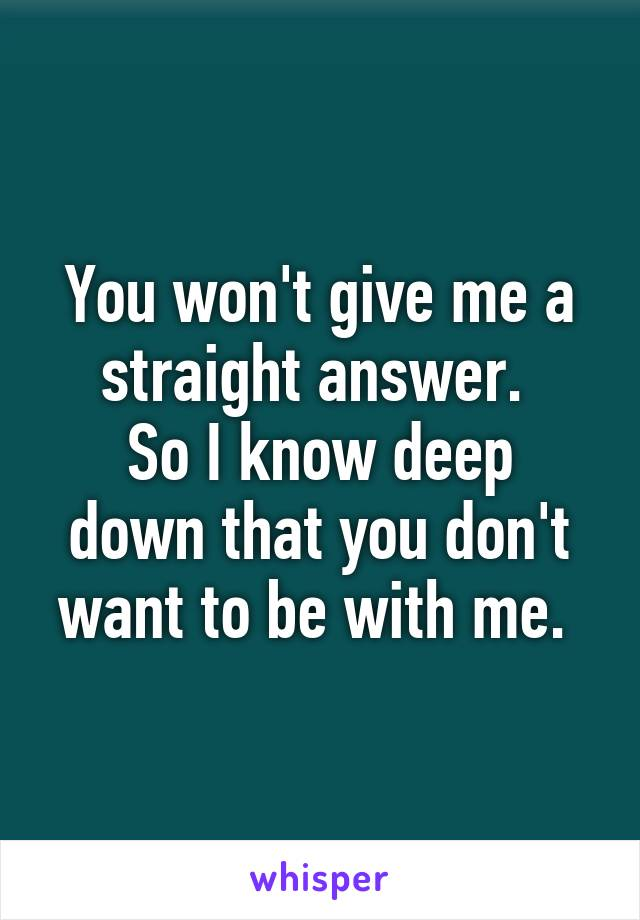 You won't give me a straight answer.  So I know deep down that you don't want to be with me.
