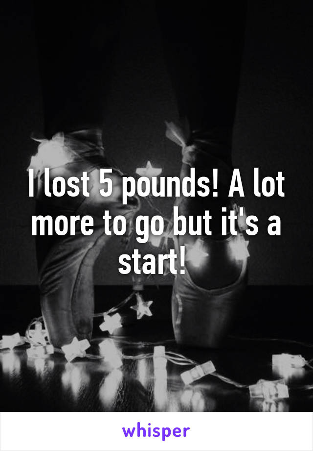 I lost 5 pounds! A lot more to go but it's a start!