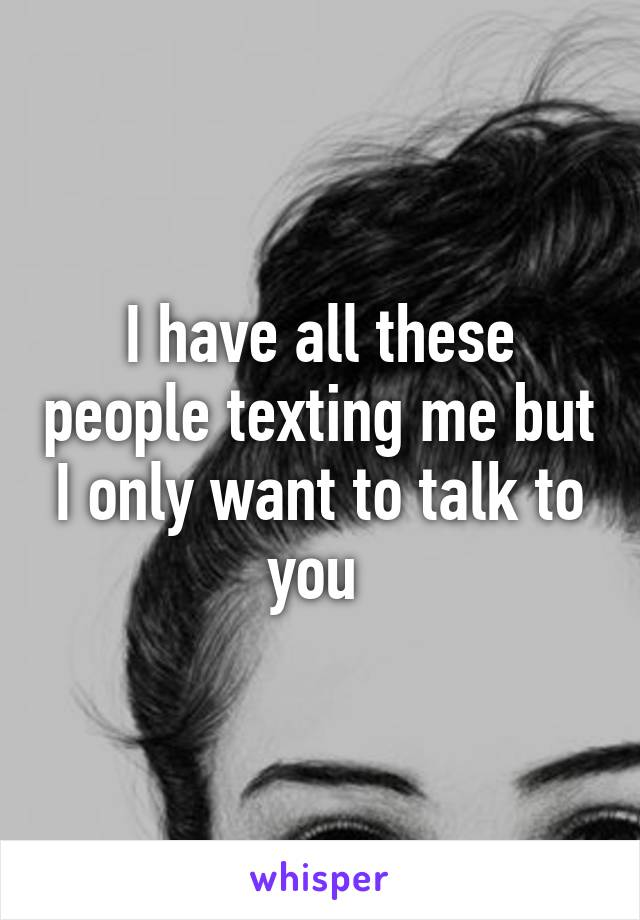 I have all these people texting me but I only want to talk to you