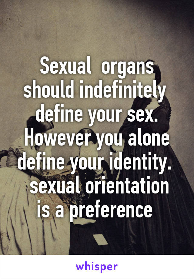 Sexual  organs should indefinitely  define your sex. However you alone define your identity.   sexual orientation is a preference