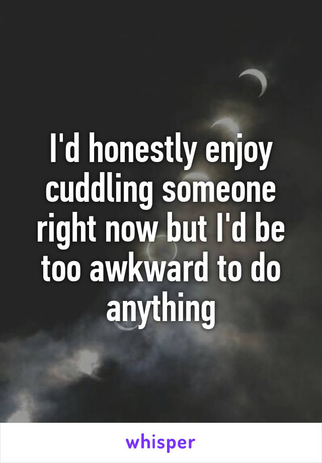 I'd honestly enjoy cuddling someone right now but I'd be too awkward to do anything