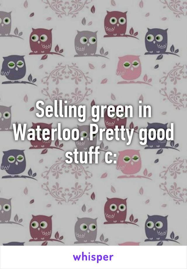 Selling green in Waterloo. Pretty good stuff c: