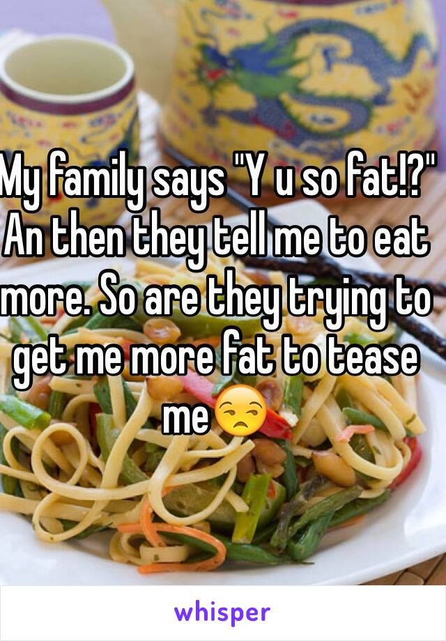 """My family says """"Y u so fat!?"""" An then they tell me to eat more. So are they trying to get me more fat to tease me😒"""