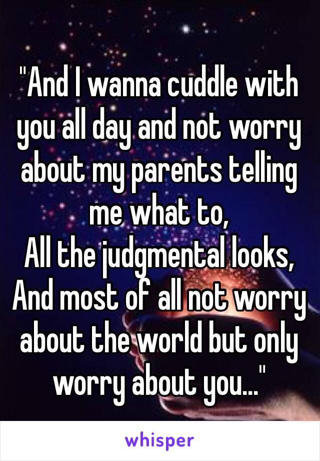 """""""And I wanna cuddle with you all day and not worry about my parents telling me what to, All the judgmental looks, And most of all not worry about the world but only worry about you..."""""""