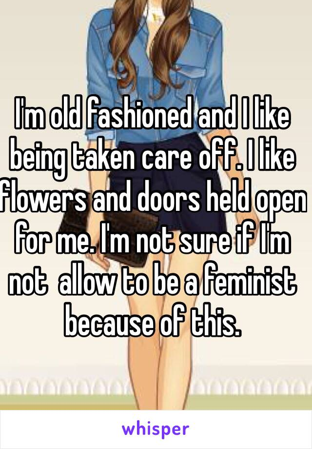 I'm old fashioned and I like being taken care off. I like flowers and doors held open for me. I'm not sure if I'm not  allow to be a feminist because of this.