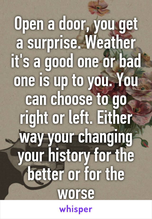 Open a door, you get a surprise. Weather it's a good one or bad one is up to you. You can choose to go right or left. Either way your changing your history for the better or for the worse