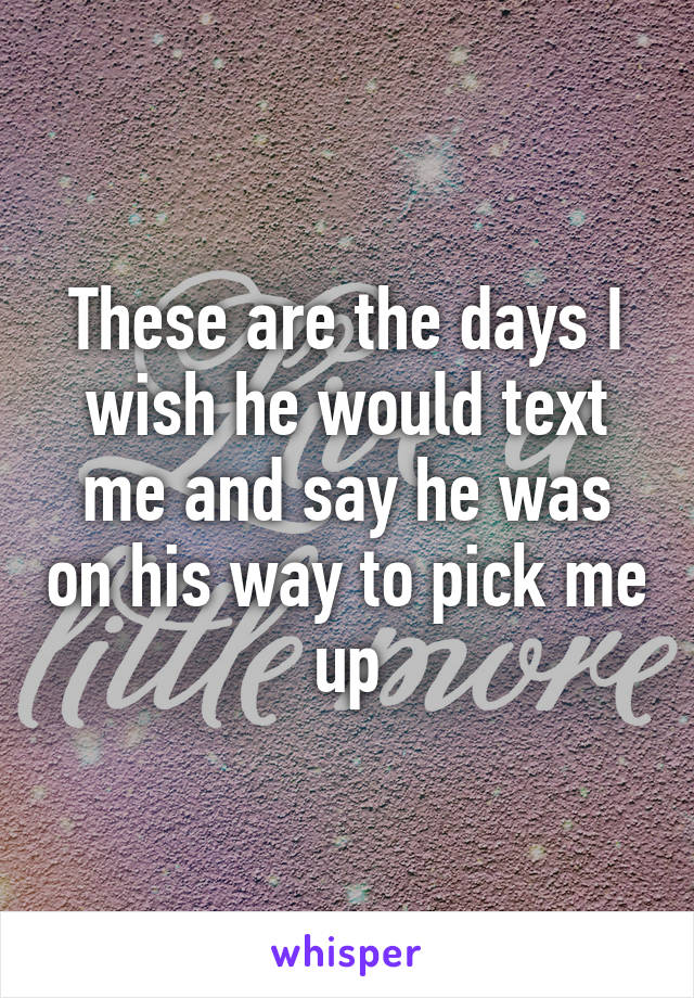 These are the days I wish he would text me and say he was on his way to pick me up