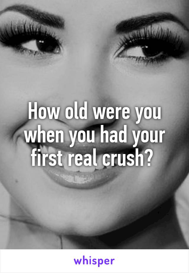 How old were you when you had your first real crush?