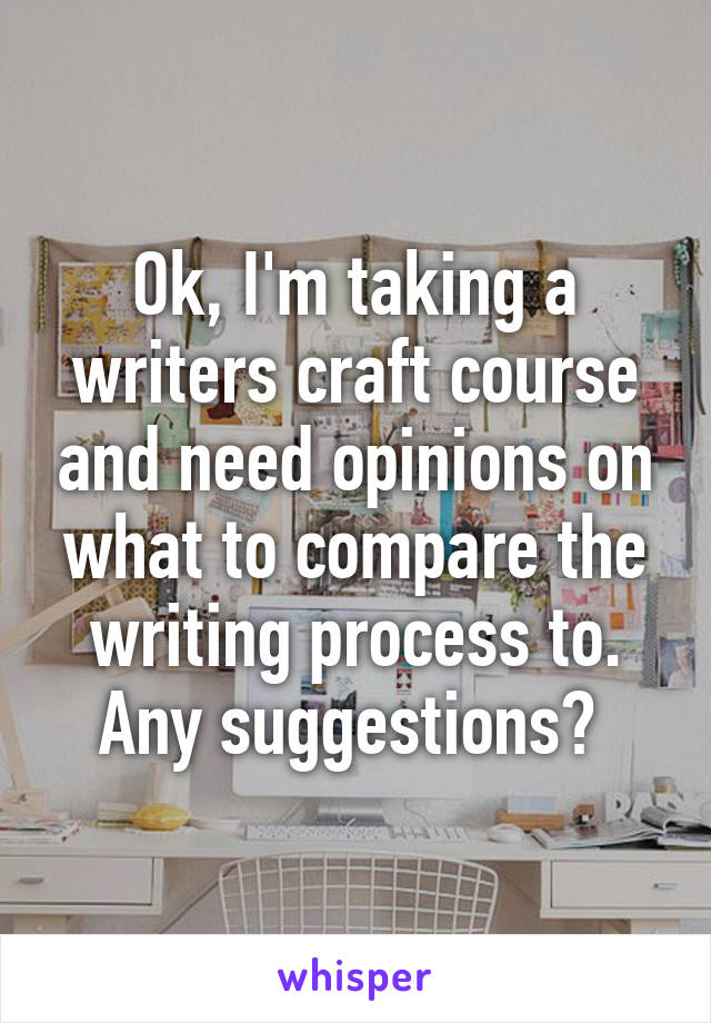 Ok, I'm taking a writers craft course and need opinions on what to compare the writing process to. Any suggestions?
