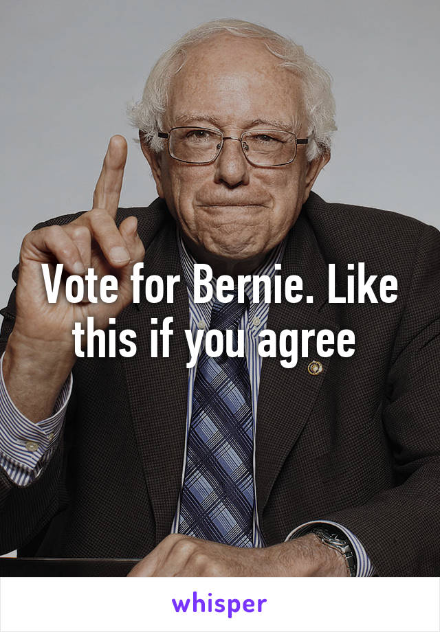 Vote for Bernie. Like this if you agree