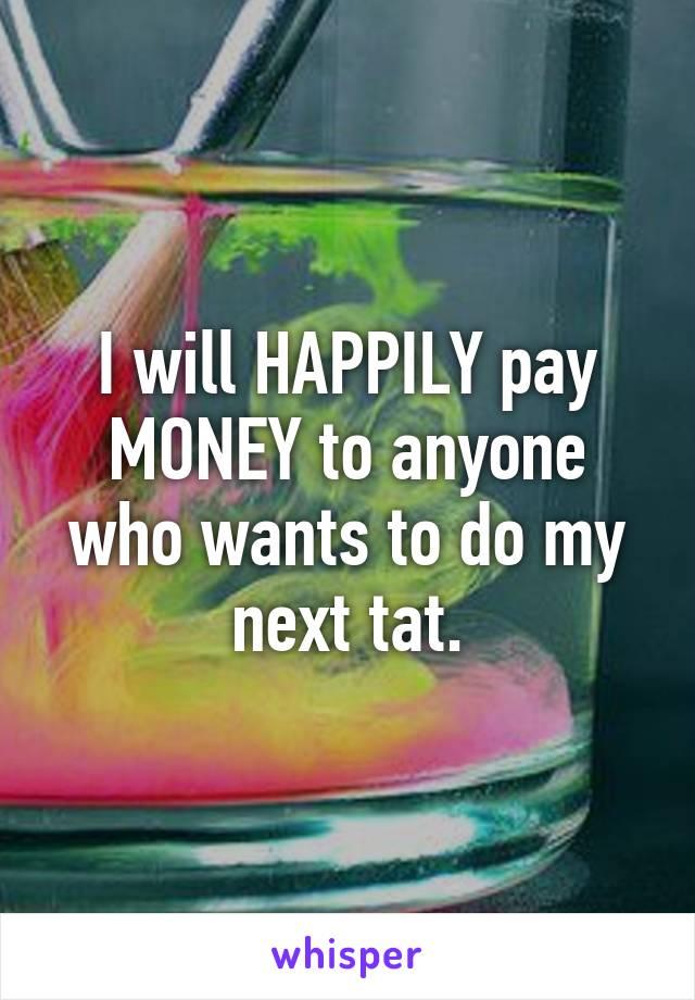 I will HAPPILY pay MONEY to anyone who wants to do my next tat.