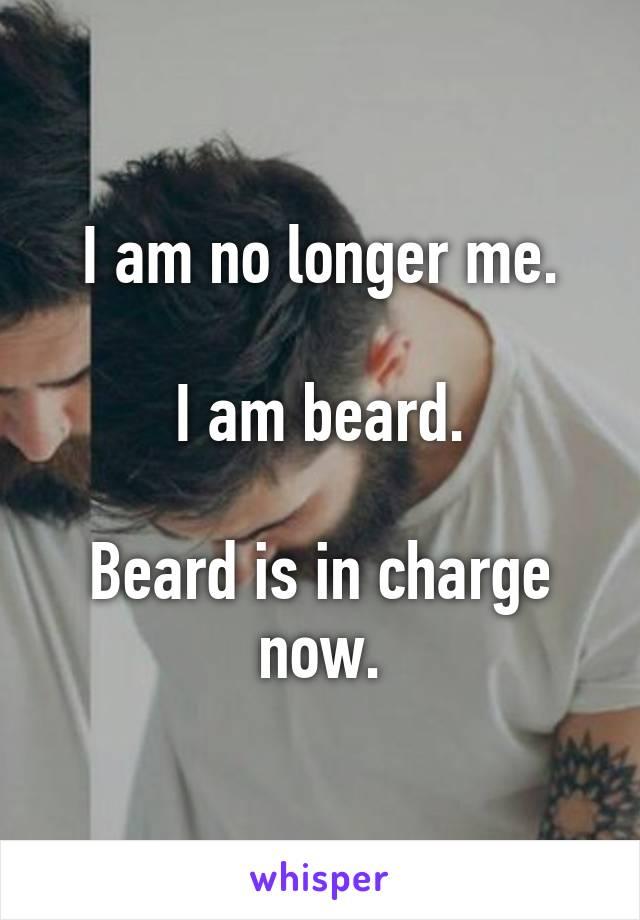 I am no longer me.  I am beard.  Beard is in charge now.