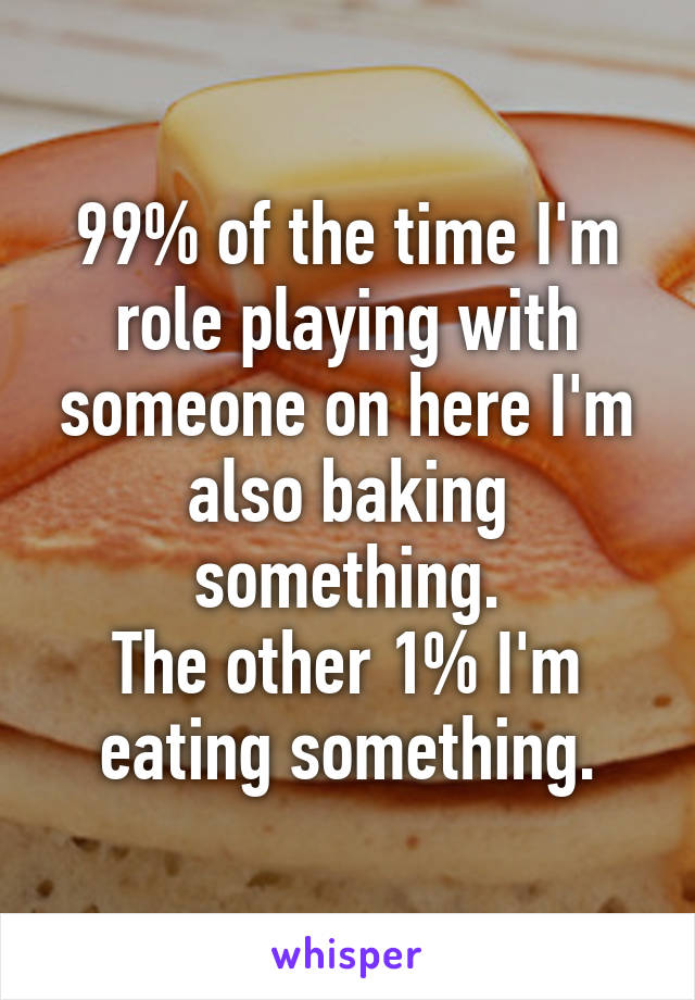 99% of the time I'm role playing with someone on here I'm also baking something. The other 1% I'm eating something.