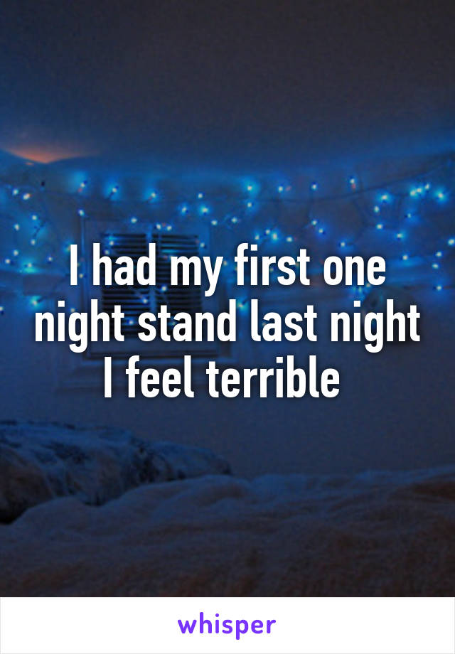 I had my first one night stand last night I feel terrible