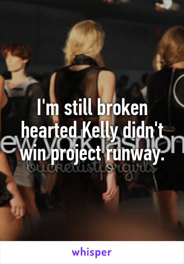 I'm still broken hearted Kelly didn't win project runway.
