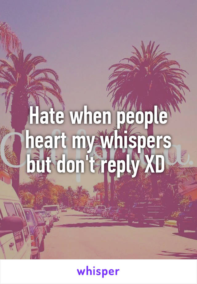 Hate when people heart my whispers but don't reply XD
