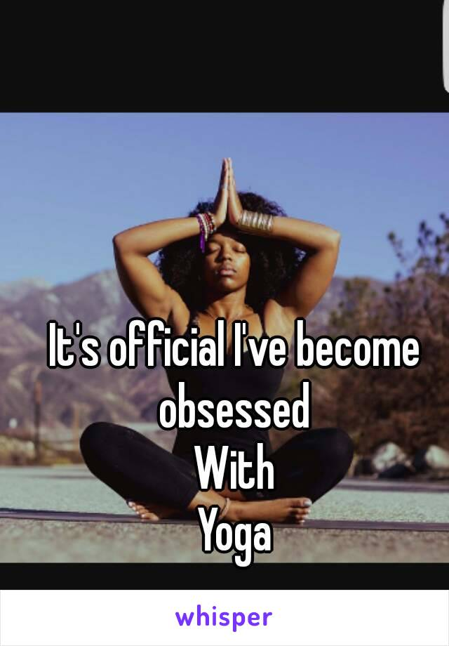 It's official I've become obsessed  With Yoga