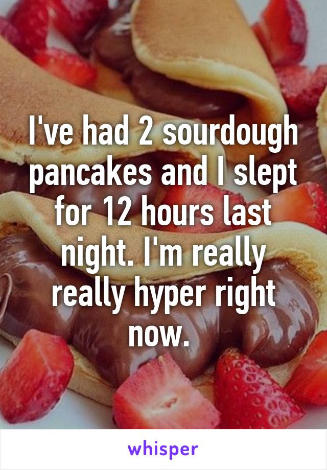 I've had 2 sourdough pancakes and I slept for 12 hours last night. I'm really really hyper right now.