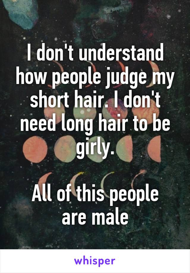 I don't understand how people judge my short hair. I don't need long hair to be girly.  All of this people are male
