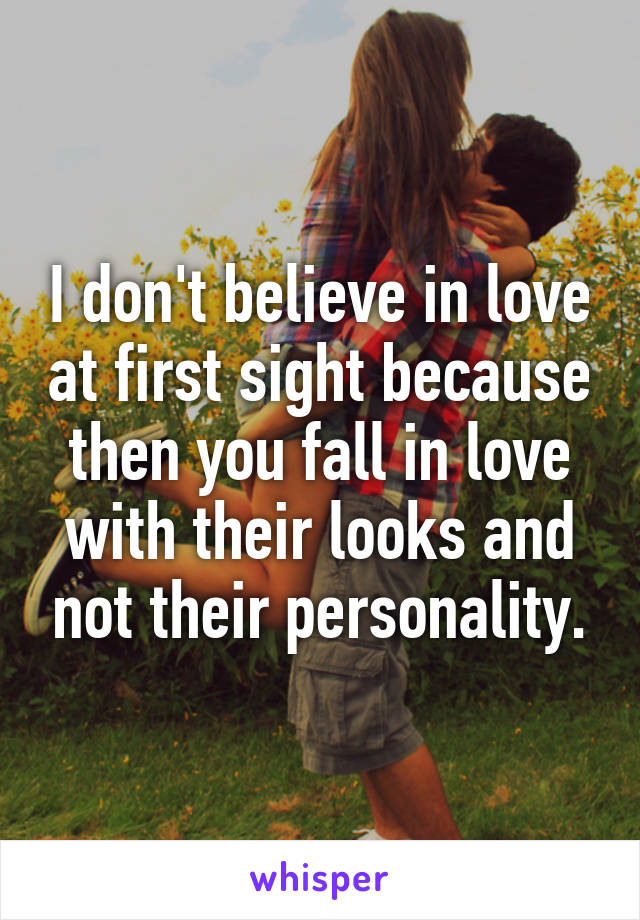 I don't believe in love at first sight because then you fall in love with their looks and not their personality.