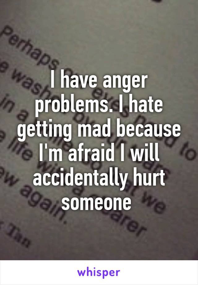 I have anger problems. I hate getting mad because I'm afraid I will accidentally hurt someone