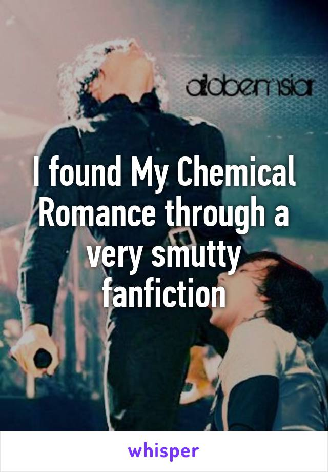 I found My Chemical Romance through a very smutty fanfiction